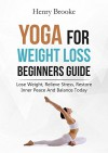 Yoga: Yoga for Weight Loss Beginners Guide: Lose Weight, Relieve Stress, Restore Inner Peace and Balance Today - Henry Brooke