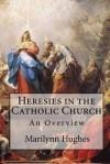Heresies in the Catholic Church: An Overview - Marilynn Hughes