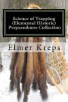 Science of Trapping ( Elemental Historic Preparedness Collection): Describes the Fur Bearing Animals, Their Nature,Habits - Elmer H. Kreps, Ron Foster