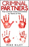 Criminal Partners: True Criminal Cases Committed by Teams of Two (Murder, Scandals and Mayhem Book 10) - Mike Riley