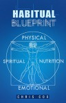 Habitual Blueprint: A Detailed Guide To Breaking And Forming Habits Permanently - Chris Cox