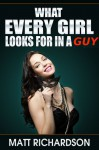 What Every Girl Looks For In a Guy: Discover What Girls Like In A Man - Matt Richardson