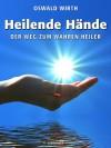 Heilende Hände: Der Weg zum wahren Heiler (German Edition) - Oswald Wirth, Robert B. Osten