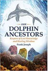 Our Dolphin Ancestors: Keepers of Lost Knowledge and Healing Wisdom - Frank Joseph
