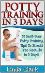 Potty Training In 3 Days: 33 Best-Ever Potty Training Tips To Stress Free Results In 3 Days (Potty Training, Potty Training in 3 Days, Potty Train in a Weekend) - Linda Clark