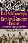 Rural Arab Demography and Early Jewish Settlement in Palestine: Distribution and Population Density During the Late Ottoman and Early Mandate Periods - David Grossman, Marcia Grossman