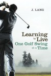 Learning to Live One Golf Swing at a Time - J. Lang