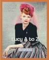 Lucy A to Z: The Lucille Ball Encyclopedia - Michael Karol