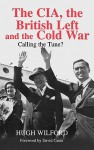 The CIA, the British Left and the Cold War: Calling the Tune? - Hugh Wilford