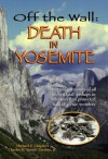 Off the Wall: Death in Yosemite: Gripping Accounts of All Known Fatal Mishaps in America's First Protected Land of Scenic Wonders - Michael P. Ghiglieri, Charles R. 'Butch' Farabee Jr.