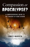 Compassion or Apocalypse?: A Comprehensible Guide to the Thought of Rene Girard - James Warren