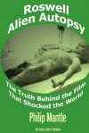 Roswell Alien Autopsy: The Truth Behind the Film That Shocked the World - Philip Mantle, Noe Torres, Robert Kiviat