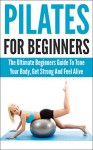 Pilates For Beginners: The Ultimate Beginners Guide To Tone Your Body, Get Strong And Feel Alive (pilates for beginners, pilates, pilates anatomy, pilates ... tone your body, get strong, feel alive) - Andrew Young