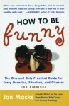 How to Be Funny: The One and Only Practical Guide for Every Occasion, Situation, and Disaster - Jon Macks