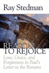 Reason to Rejoice: Love, Grace, and Forgiveness in Paul's Letter to the Romans - Ray C. Stedman