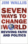 Seven Ways To Change The World: Reviving Faith And Politics - Jim Wallis