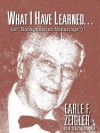 What I Have Learned...: (Or Nonagenarian Natterings) - Earle F. Zeigler