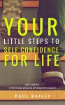 """Your Little Steps to Self Confidence for Life: Includes a free 30 day personal development course """"Little Steps"""" - Paul Bailey"""