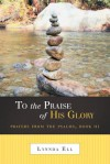 To the Praise of His Glory: Prayers from the Psalms, Book III - Lynnda Ell