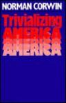 Trivializing America - Norman Corwin