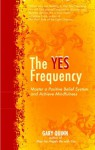 The Yes Frequency: Master a Positive Belief System and Achieve Mindfulness - Gary Quinn