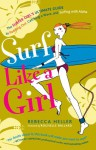 Surf Like a Girl: The Surfer Girl's Ultimate Guide to Paddling Out, Catching a Wave, and Surfing with Aloha - Rebecca Heller