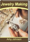 Jewelry Making: The Best Guide for Jewelry Making Supplies, Beads for Jewelry Making, Wire Jewelry Making, Jewelry Making Ideas, Jewelry Making Kits and Jewelry Making Classes - Amy Johnson