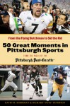 """50 Great Moments in Pittsburgh Sports: From the Flying Dutchman to Sid the Kid - David Shribman, Richard """"Pete"""" Peterson"""