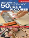 Danny Proulx's 50 Shop-Made Jigs & Fixtures: Jigs & Fixtures For Every Tool in Your Shop (Popular Woodworking) - Danny Proulx
