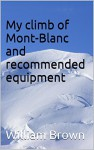 My climb of Mont-Blanc and recommended equipment (Climbing Books and Equipment Lists Book 1) - William Brown