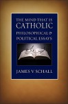 The Mind That Is Catholic: Philosophical & Political Essays - James V. Schall