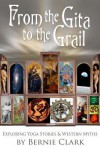 From the Gita to the Grail: Exploring Yoga Stories and Western Myths - Bernie Clark