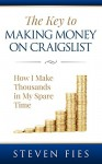 The Key to Making Money on Craigslist: How I Make Thousands in My Spare Time - Steven Fies, Marian Kelly, C. Thomas Arthur