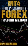 MT4 High Probability Forex Trading Method (Trading System, Trading Method, Forex, Forex Trading, Currency Trading, MT4, High Probability Trading) - Jim Brown
