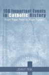 100 Important Events in Catholic History: From Pope Peter to Pope Francis - John F. Fink