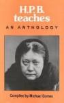 H. P. B. Teaches: An Anthology - Helena Petrovna Blavatsky