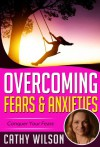 Overcoming Fears & Anxieties: Conquer Your Fears - Cathy Wilson