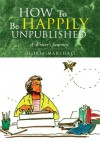 How To Be Happily Unpublished : A Writer's Journey - Gloria Marshall