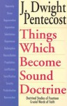 Things Which Become Sound Doctrine: Doctrinal Studies of Fourteen Crucial Words of Faith - J. Dwight Pentecost