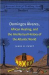 Domingos Alvares, African Healing, and the Intellectual History of the Atlantic World - James H. Sweet