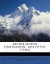 Archer Milton Huntington: Last of the Titans - Arthur Upham Pope, Comite Interamericano De Bibliografia, A.R. Nykl