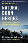 Natural Born Heroes: Mastering the Lost Secrets of Strength and Endurance - Christopher McDougall