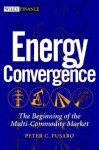 Energy Convergence: The Beginning Of The Multi Commodity Market - Peter C. Fusaro, Ross M. Miller