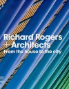 Richard Rogers + Architects: From the House to the City - Richard Rogers & Architects, Deyan Sudjic, Nicholas Serota