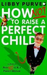 How Not To Raise The Perfect Child - Libby Purves