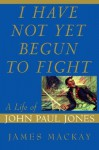 I Have Not Yet Begun to Fight: A Life of John Paul Jones - James A. MacKay