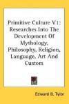Primitive Culture V1: Researches Into The Development Of Mythology, Philosophy, Religion, Language, Art And Custom - Edward Burnett Tylor