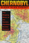 Chernobyl: The Ongoing Story Of The World's Deadliest Nuclear Disaster - Glenn Alan Cheney