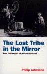 The Lost Tribe in the Mirror: Four Playwrights of Northern Ireland - Philip Johnston, Sam Thompson, Stewart Parker, Gary Mitchell, Marie Jones