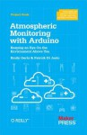 Atmospheric Monitoring with Arduino: Building Simple Devices to Collect Data about the Environment - Patrick DiJusto, Emily Gertz